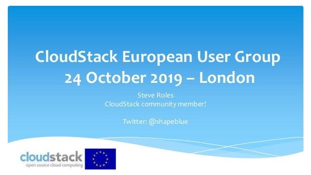 CloudStack European User Group 24 October 2019 – London Steve Roles CloudStack community member! Twitter: @shapeblue