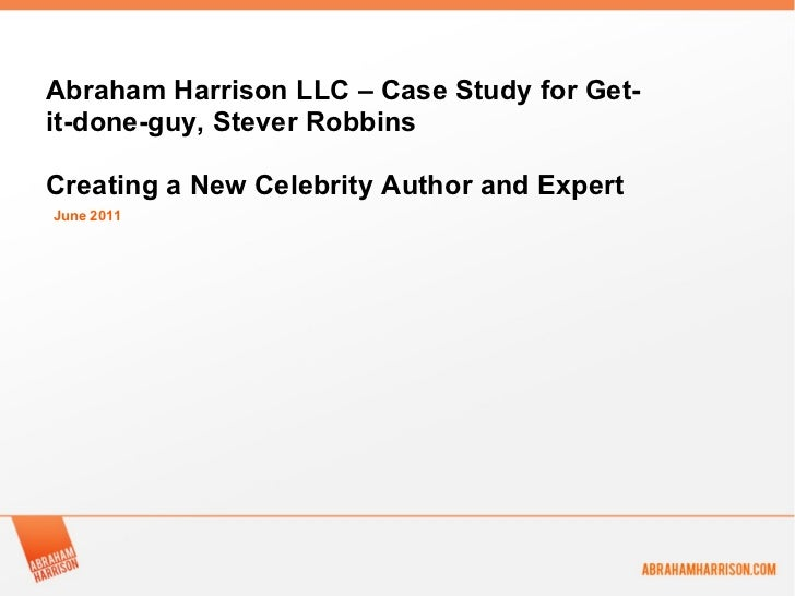 June 2011 Abraham Harrison LLC – Case Study for Get-it-done-guy, Stever Robbins Creating a New Celebrity Author and Expert