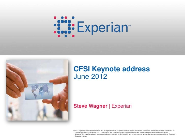 CFSI Keynote addressJune 2012Steve Wagner | Experian©2012 Experian Information Solutions, Inc. All rights reserved. Experi...