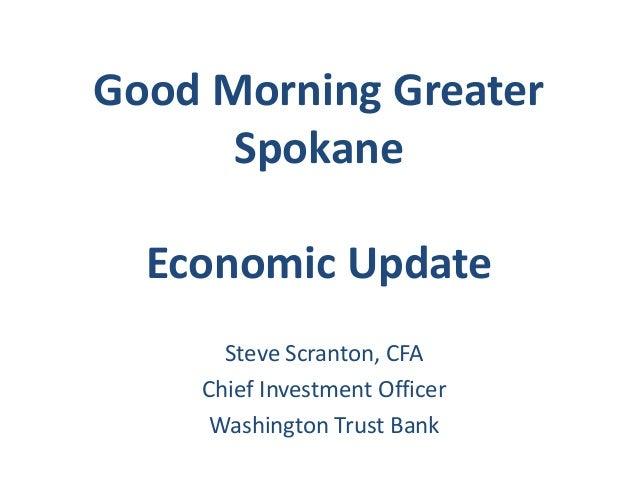 Good Morning GreaterSpokaneEconomic UpdateSteve Scranton, CFAChief Investment OfficerWashington Trust Bank