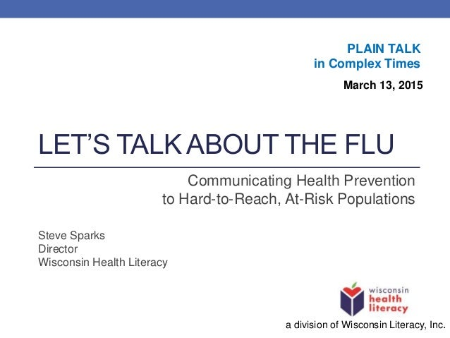 LET'S TALK ABOUT THE FLU Communicating Health Prevention to Hard-to-Reach, At-Risk Populations Steve Sparks Director Wisco...