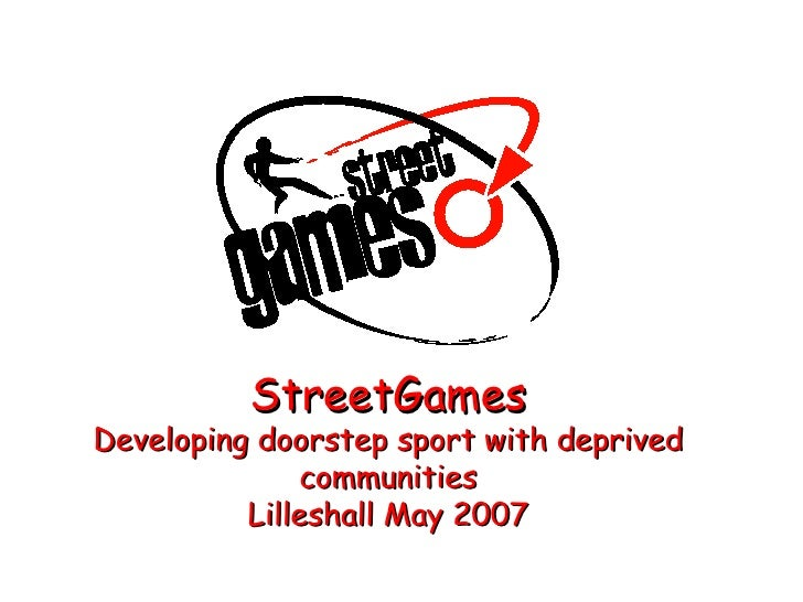 StreetGames Developing doorstep sport with deprived communities Lilleshall May 2007
