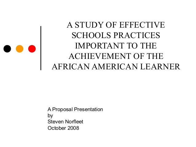 A STUDY OF EFFECTIVESCHOOLS PRACTICESIMPORTANT TO THEACHIEVEMENT OF THEAFRICAN AMERICAN LEARNERA Proposal PresentationbySt...