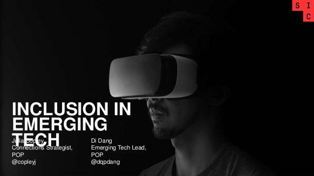 INCLUSION IN EMERGING TECHJulia Copley Connections Strategist, POP @copleyj Di Dang Emerging Tech Lead, POP @dqpdang