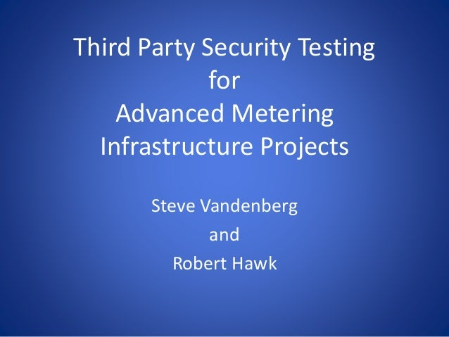 Third Party Security Testing for Advanced Metering Infrastructure Projects Steve Vandenberg and Robert Hawk