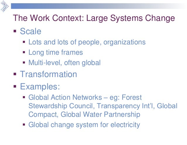 The Work Context: Large Systems Change  Scale  Lots and lots of people, organizations  Long time frames  Multi-level, ...