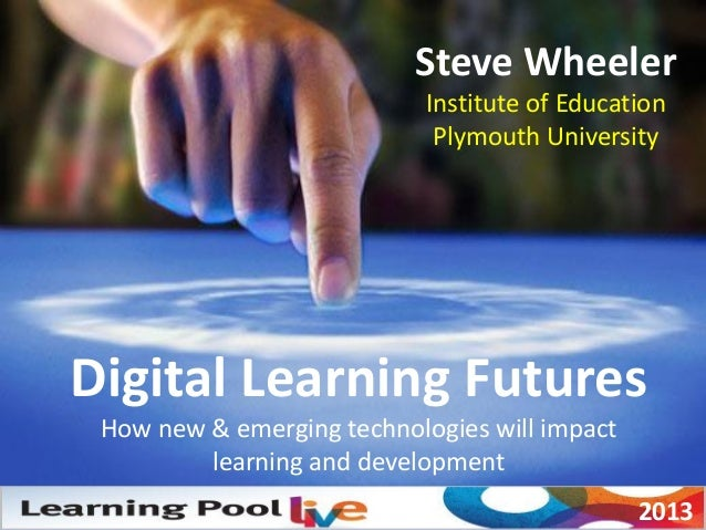 Steve Wheeler Institute of Education Plymouth University Digital Learning Futures How new & emerging technologies will imp...