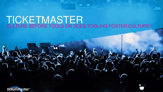 CULTURE BEFORE TOOLS OR DOES TOOLING FOSTER CULTURE? TICKETMASTER