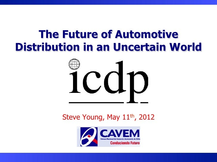 The Future of AutomotiveDistribution in an Uncertain World        Steve Young, May 11th, 2012