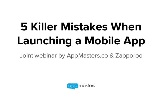 5 Killer Mistakes When Launching a Mobile App Joint webinar by AppMasters.co & Zapporoo