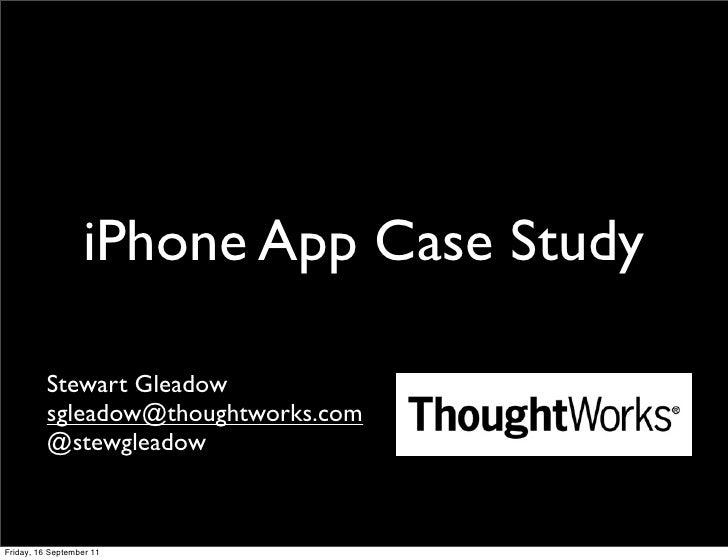 iPhone App Case Study          Stewart Gleadow          sgleadow@thoughtworks.com          @stewgleadowFriday, 16 Septembe...
