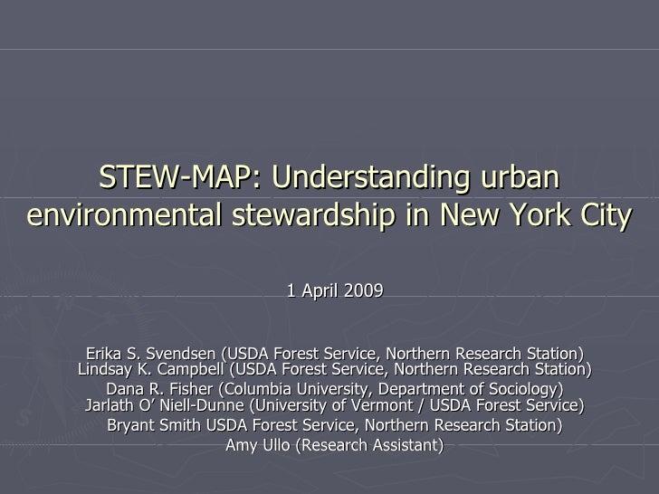 STEW-MAP: Understanding urban environmental stewardship in New York City 1 April 2009 Erika S. Svendsen (USDA Forest Servi...