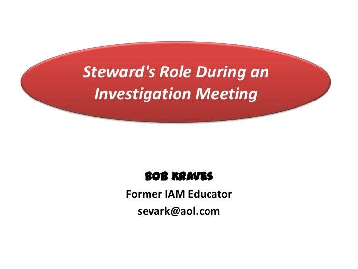 Stewards Role During an  Investigation Meeting        Bob Kraves     Former IAM Educator       sevark@aol.com