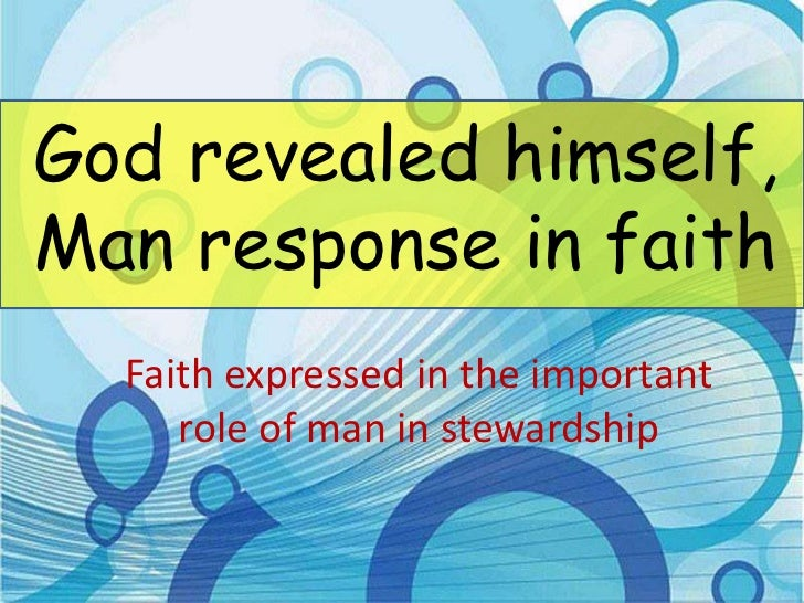 God revealed himself,Man response in faith  Faith expressed in the important     role of man in stewardship