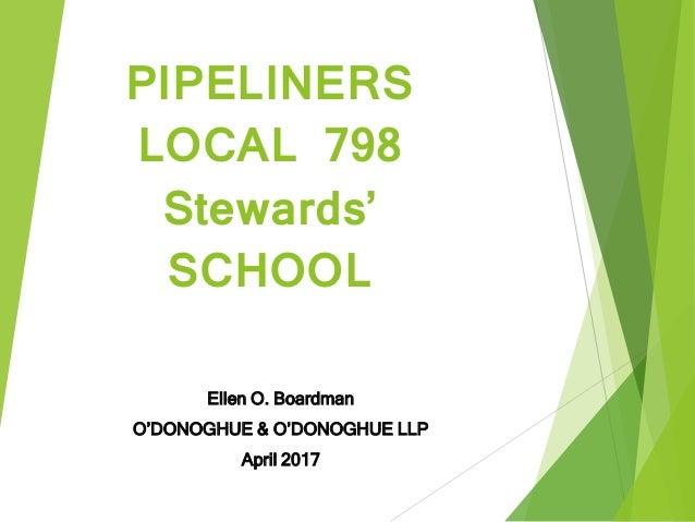 PIPELINERS LOCAL 798 Stewards' SCHOOL Ellen O. Boardman O'DONOGHUE & O'DONOGHUE LLP April 2017
