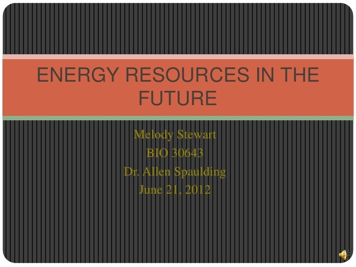 ENERGY RESOURCES IN THE        FUTURE        Melody Stewart           BIO 30643       Dr. Allen Spaulding          June 21...