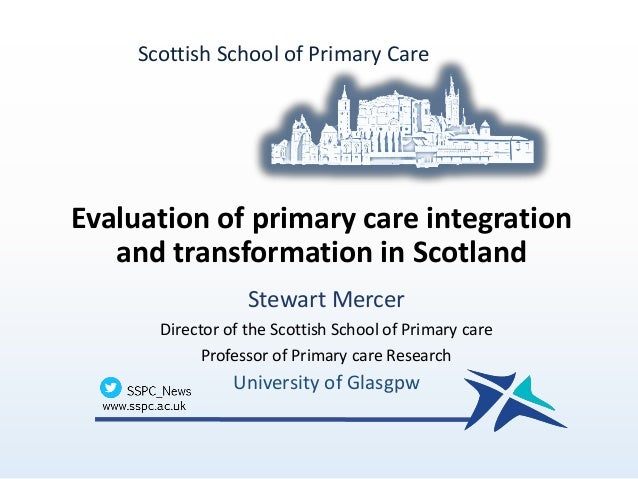 Evaluation of primary care integration and transformation in Scotland Stewart Mercer Director of the Scottish School of Pr...