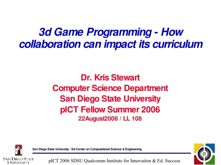 3d Game Programming - How collaboration can impact its curriculum Dr. Kris Stewart Computer Science Department San Diego S...