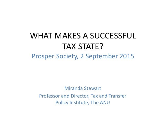 WHAT MAKES A SUCCESSFUL TAX STATE? Prosper Society, 2 September 2015 Miranda Stewart Professor and Director, Tax and Trans...