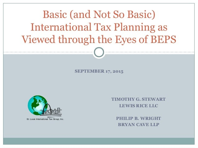 SEPTEMBER 17, 2015 Basic (and Not So Basic) International Tax Planning as Viewed through the Eyes of BEPS St. Louis Intern...