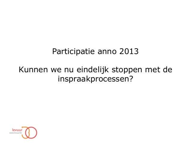 Participatie anno 2013 Kunnen we nu eindelijk stoppen met de inspraakprocessen?