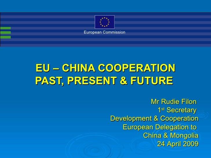 European Commission     EU – CHINA COOPERATION PAST, PRESENT & FUTURE                               Mr Rudie Filon        ...