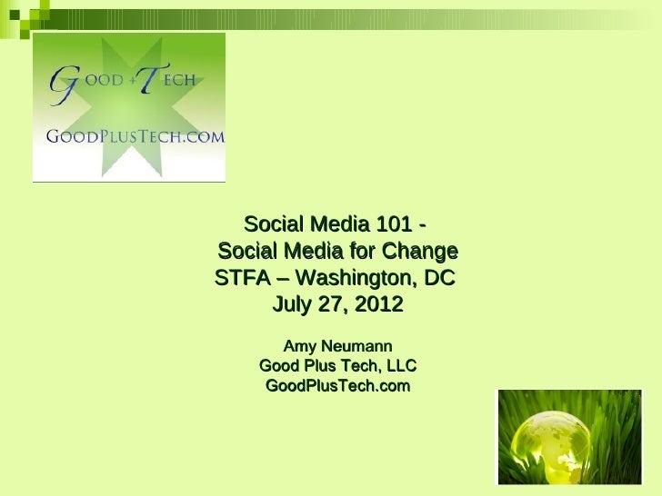 Social Media 101 -Social Media for ChangeSTFA – Washington, DC     July 27, 2012       Amy Neumann    Good Plus Tech, LLC ...