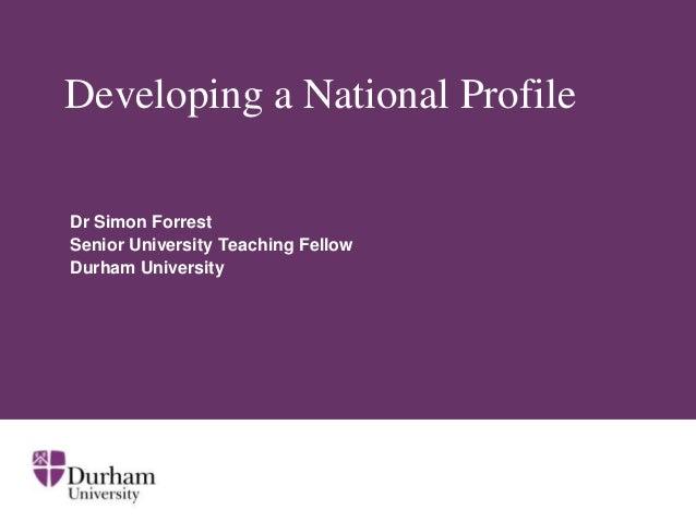 Developing a National Profile Dr Simon Forrest Senior University Teaching Fellow Durham University