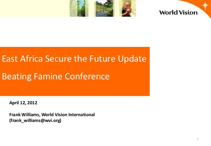 East Africa Secure the Future UpdateBeating Famine Conference April 12, 2012 Frank Williams, World Vision International (f...