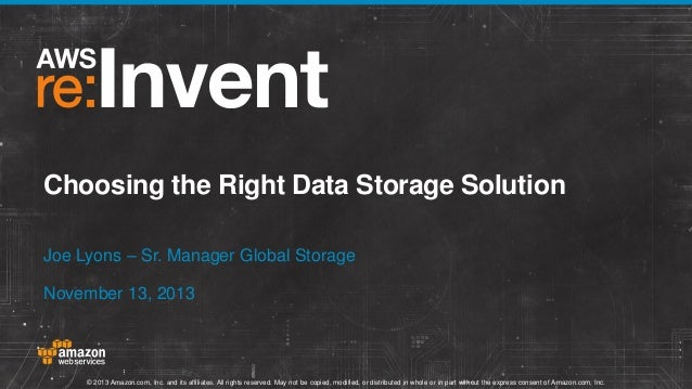 Choosing the Right Data Storage Solution Joe Lyons – Sr. Manager Global Storage November 13, 2013  © 2013 Amazon.com, Inc....
