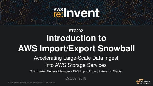 © 2015, Amazon Web Services, Inc. or its Affiliates. All rights reserved. Colin Lazier, General Manager - AWS Import/Expor...