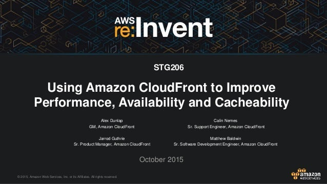 © 2015, Amazon Web Services, Inc. or its Affiliates. All rights reserved. Alex Dunlap GM, Amazon CloudFront Jarrod Guthrie...