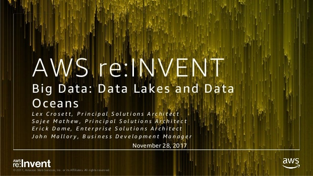 © 2017, Amazon Web Services, Inc. or its Affiliates. All rights reserved. AWS re:INVENT Big Data: Data Lakes and Data Ocea...