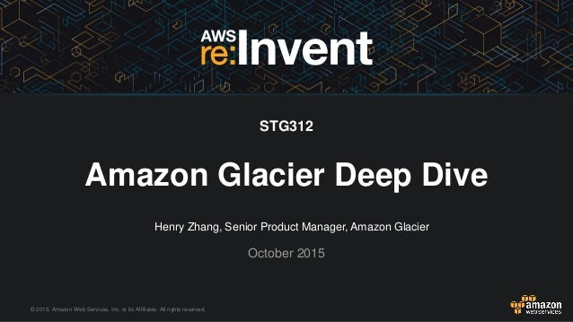 © 2015, Amazon Web Services, Inc. or its Affiliates. All rights reserved. Henry Zhang, Senior Product Manager, Amazon Glac...