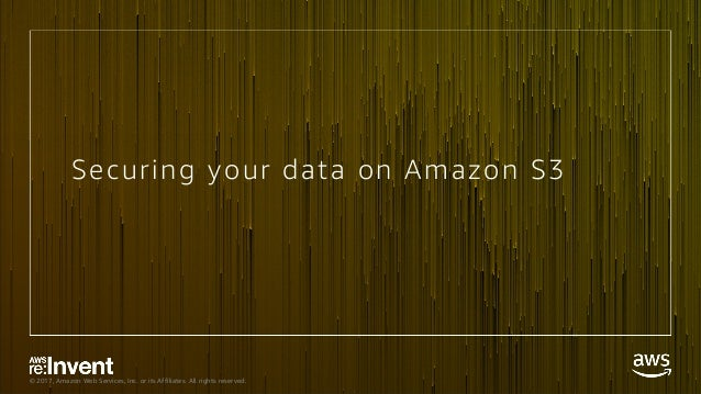 © 2017, Amazon Web Services, Inc. or its Affiliates. All rights reserved. Securing your data on Amazon S3