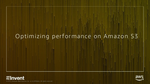 © 2017, Amazon Web Services, Inc. or its Affiliates. All rights reserved. Optimizing performance on Amazon S3