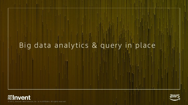 © 2017, Amazon Web Services, Inc. or its Affiliates. All rights reserved. Big data analytics & query in place