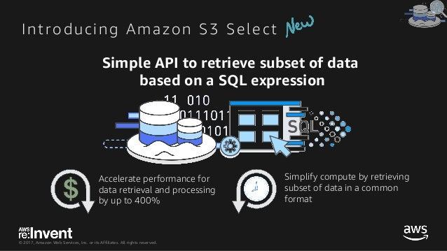 © 2017, Amazon Web Services, Inc. or its Affiliates. All rights reserved. Introducing Amazon S3 Select Simple API to retri...