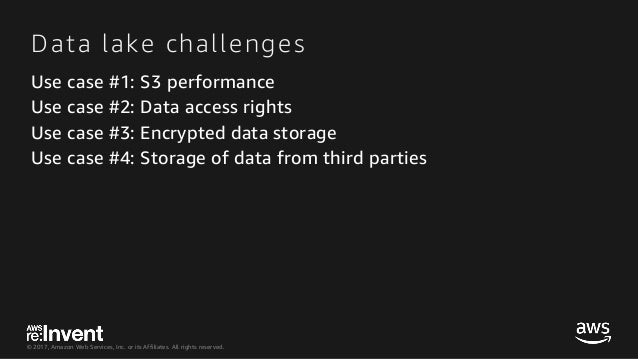 © 2017, Amazon Web Services, Inc. or its Affiliates. All rights reserved. Data lake challenges Use case #1: S3 performance...