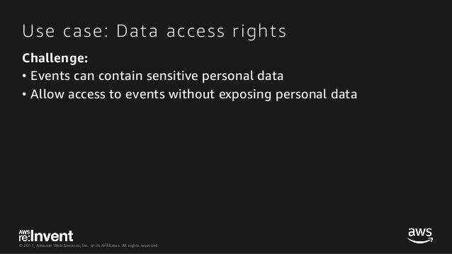 © 2017, Amazon Web Services, Inc. or its Affiliates. All rights reserved. Use case: Data access rights Challenge: • Events...