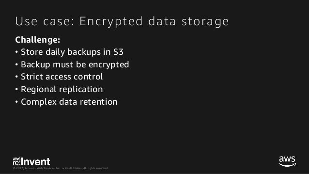 © 2017, Amazon Web Services, Inc. or its Affiliates. All rights reserved. Use case: Encrypted data storage Challenge: • St...