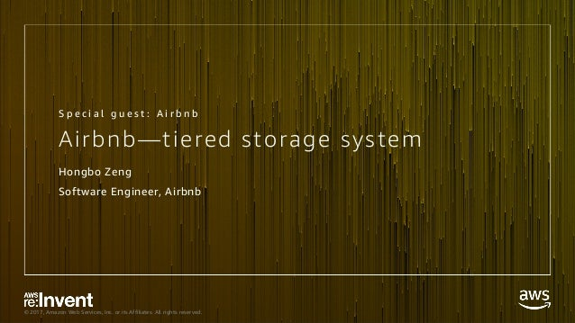 © 2017, Amazon Web Services, Inc. or its Affiliates. All rights reserved. Airbnb—tiered storage system Hongbo Zeng Softwar...