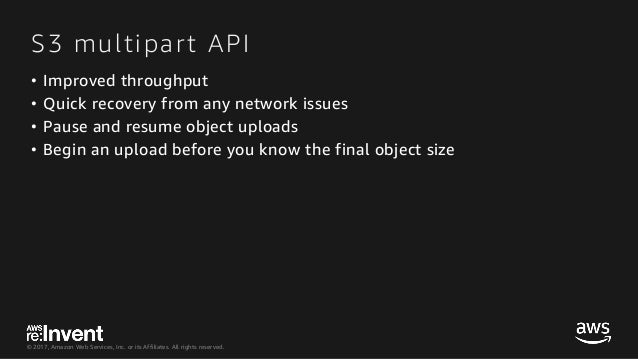 © 2017, Amazon Web Services, Inc. or its Affiliates. All rights reserved. S3 multipart API • Improved throughput • Quick r...