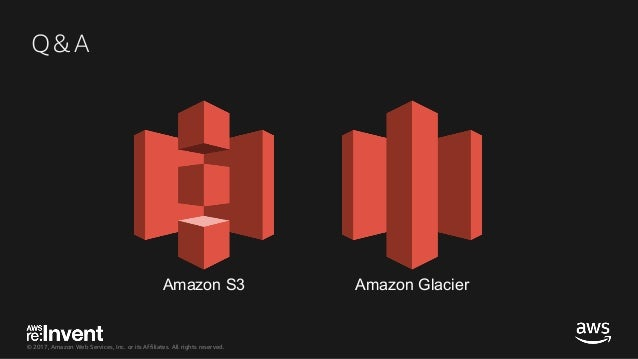 © 2017, Amazon Web Services, Inc. or its Affiliates. All rights reserved. Q&A Amazon S3 Amazon Glacier