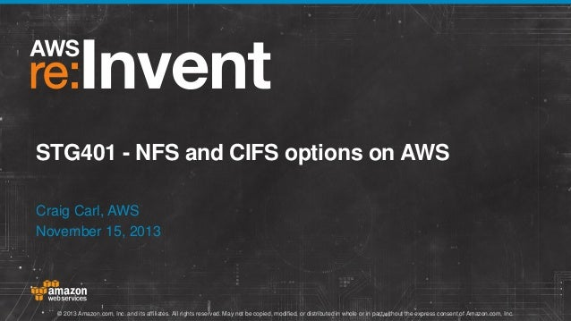STG401 - NFS and CIFS options on AWS Craig Carl, AWS November 15, 2013  © 2013 Amazon.com, Inc. and its affiliates. All ri...