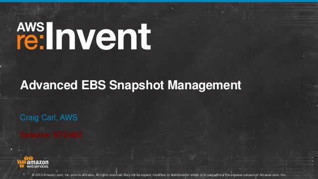 Advanced EBS Snapshot Management Craig Carl, AWS Session STG402  © 2013 Amazon.com, Inc. and its affiliates. All rights re...