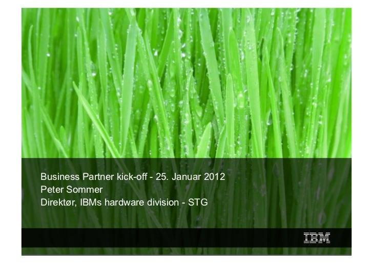 IBM Danmark    Business Partner kick-off - 25. Januar 2012    Peter Sommer    Direktør, IBMs hardware division - STG1     ...