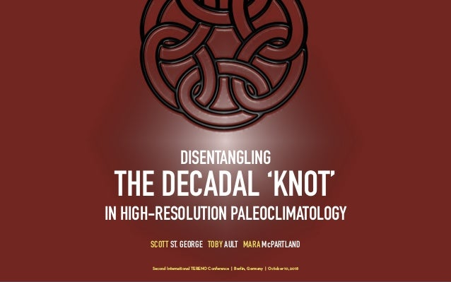 DISENTANGLING THE DECADAL 'KNOT' IN HIGH-RESOLUTION PALEOCLIMATOLOGY SCOTT ST. GEORGE TOBY AULT MARA McPARTLAND Second Int...