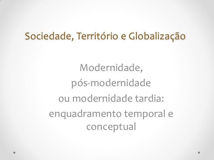Sociedade, Território e Globalização           Modernidade,          pós-modernidade       ou modernidade tardia:     enqu...