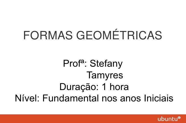 FORMAS GEOMÉTRICAS           Profª: Stefany                 Tamyres          Duração: 1 horaNível: Fundamental nos anos In...